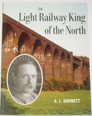 The Light Railway King of the North, by A.L. Barnett